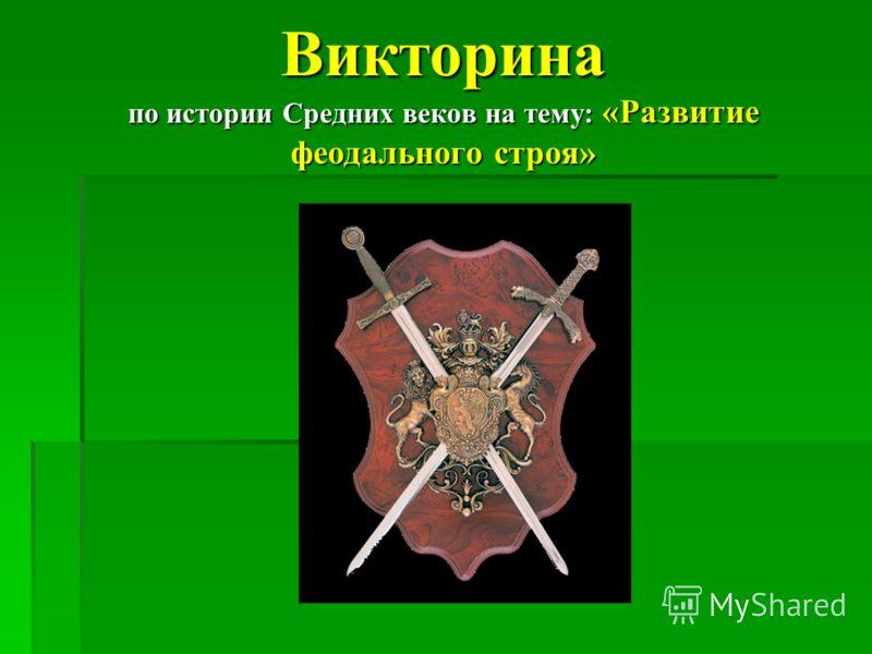 Викторина по истории Средних веков на тему: «Развитие феодального строя»