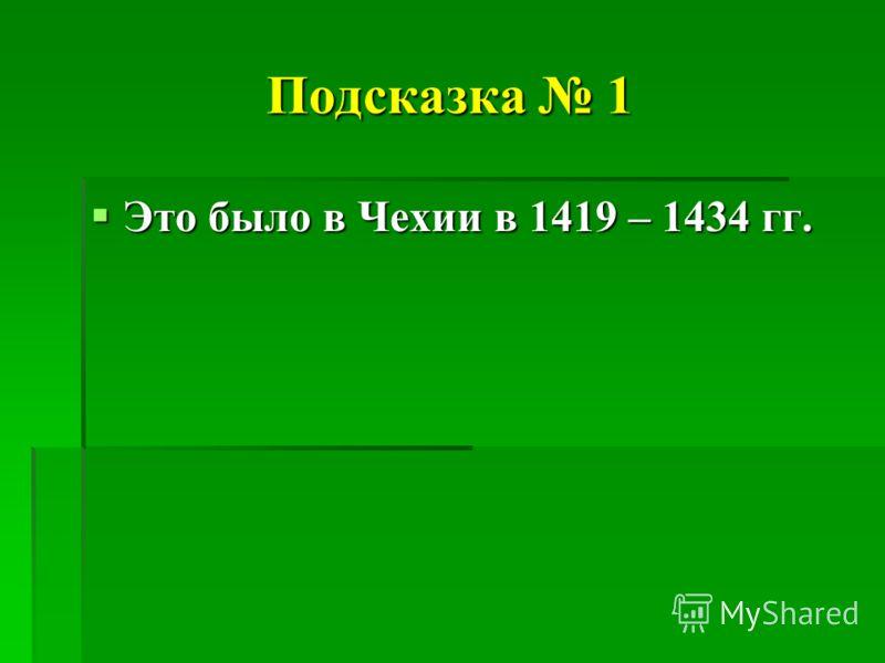 Подсказка 1 Это было в Чехии в 1419 – 1434 гг. Это было в Чехии в 1419 – 1434 гг.