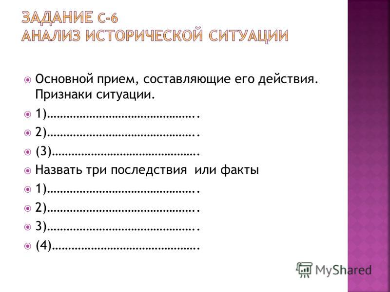 Основной прием, составляющие его действия. Признаки ситуации. 1)……………………………………….. 2)……………………………………….. (3)………………………………………. Назвать три последствия или факты 1)……………………………………….. 2)……………………………………….. 3)……………………………………….. (4)……………………………………….