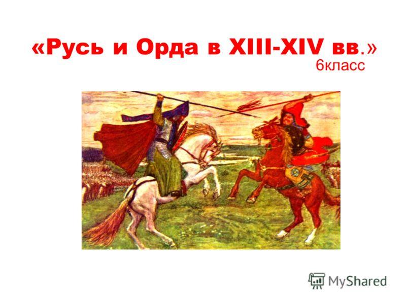 «Русь и Орда в XIII-XIV вв.» 6класс