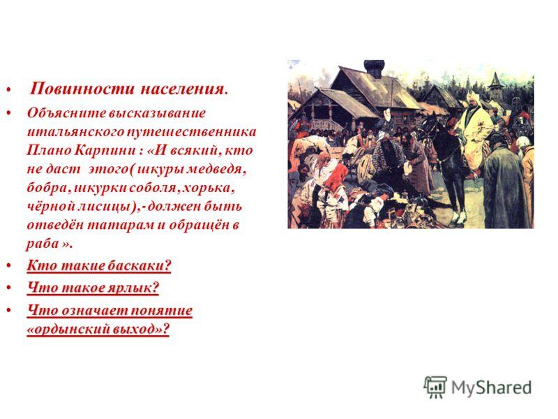 Повинности населения. Объясните высказывание итальянского путешественника Плано Карпини : « И всякий, кто не даст этого ( шкуры медведя, бобра, шкурки соболя, хорька, чёрной лисицы ),- должен быть отведён татарам и обращён в раба ». Кто такие баскаки
