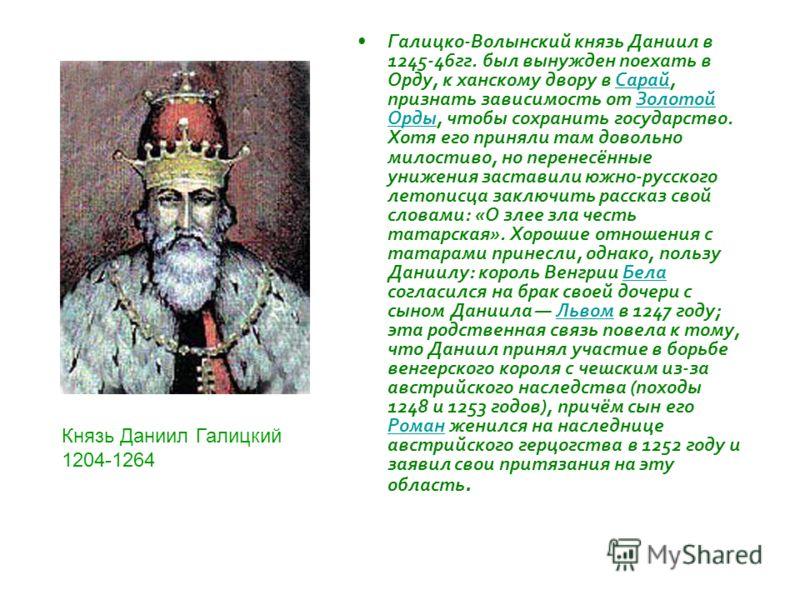 Галицко-Волынский князь Даниил в 1245-46гг. был вынужден поехать в Орду, к ханскому двору в Сарай, признать зависимость от Золотой Орды, чтобы сохранить государство. Хотя его приняли там довольно милостиво, но перенесённые унижения заставили южно-рус