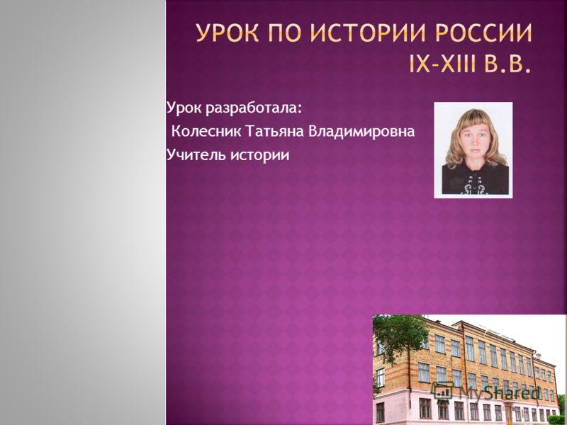 Урок разработала: Колесник Татьяна Владимировна Учитель истории