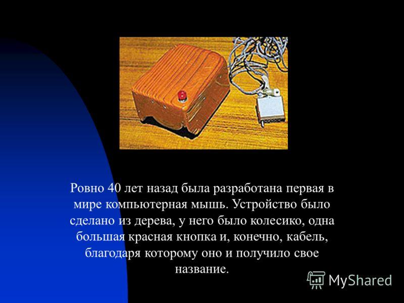 Ровно 40 лет назад была разработана первая в мире компьютерная мышь. Устройство было сделано из дерева, у него было колесико, одна большая красная кнопка и, конечно, кабель, благодаря которому оно и получило свое название.