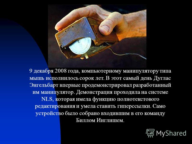 9 декабря 2008 года, компьютерному манипулятору типа мышь исполнилось сорок лет. В этот самый день Дуглас Энгельбарт впервые продемонстрировал разработанный им манипулятор. Демонстрация проходила на системе NLS, которая имела функцию полнотекстового