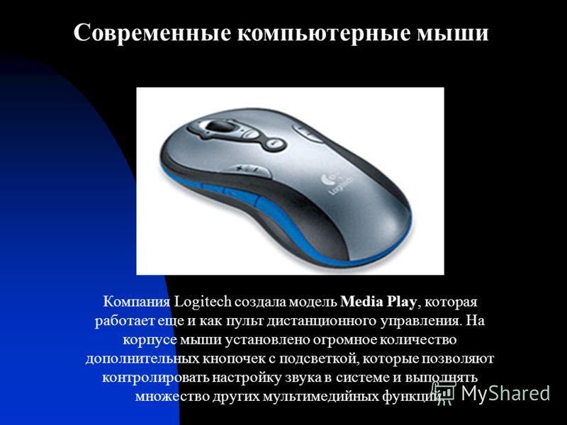 Компания Logitech создала модель Media Play, которая работает еще и как пульт дистанционного управления. На корпусе мыши установлено огромное количество дополнительных кнопочек с подсветкой, которые позволяют контролировать настройку звука в системе