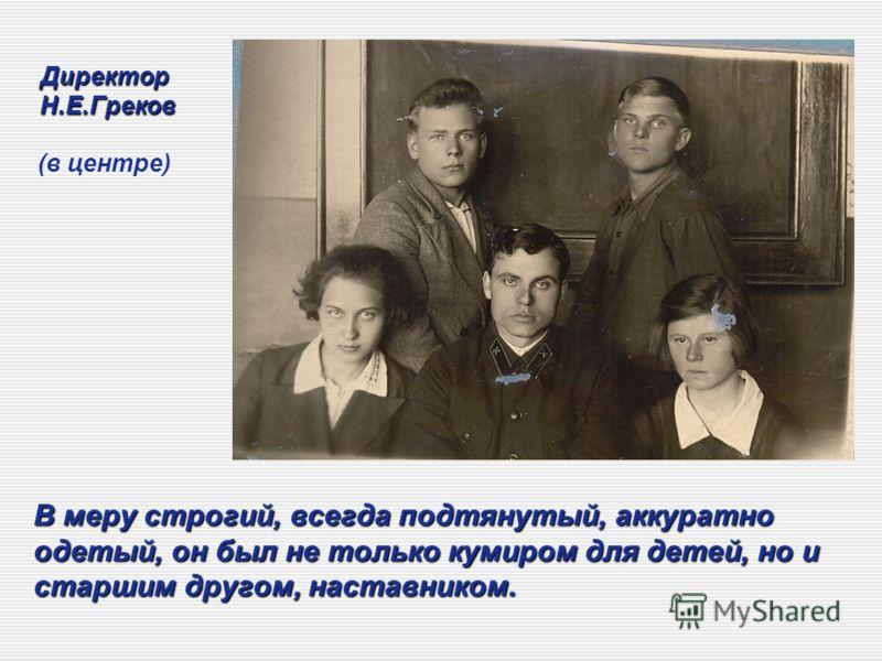 Директор Н.Е.Греков Директор Н.Е.Греков (в центре) В меру строгий, всегда подтянутый, аккуратно одетый, он был не только кумиром для детей, но и старшим другом, наставником.