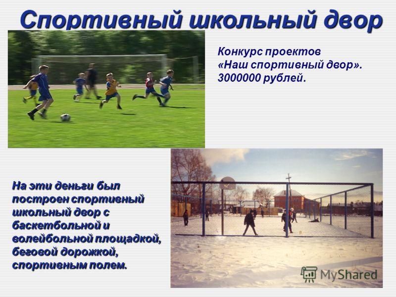 Спортивный школьный двор На эти деньги был построен спортивный школьный двор с баскетбольной и волейбольной площадкой, беговой дорожкой, спортивным полем. Конкурс проектов «Наш спортивный двор». 3000000 рублей.
