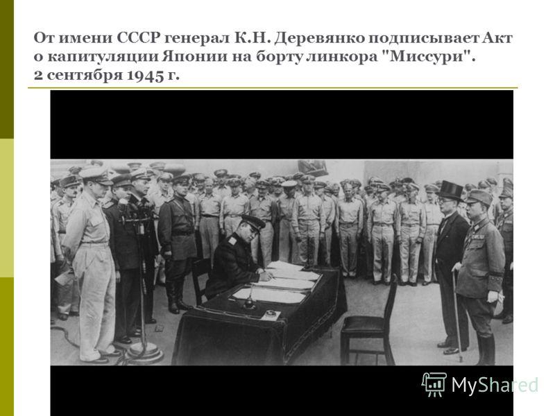 От имени СССР генерал К.Н. Деревянко подписывает Акт о капитуляции Японии на борту линкора Миссури. 2 сентября 1945 г.