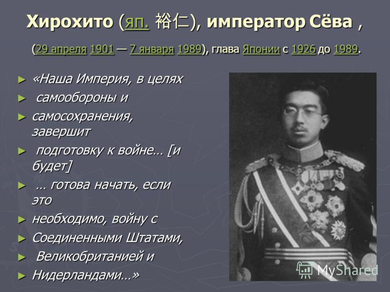 Хирохито (яп. ), император Сёва, (29 апреля 1901 7 января 1989), глава Японии с 1926 до 1989. яп.29 апреля19017 января1989Японии19261989яп.29 апреля19017 января1989Японии19261989 «Наша Империя, в целях «Наша Империя, в целях самообороны и самообороны