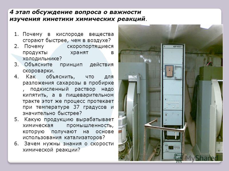 4 этап обсуждение вопроса о важности изучения кинетики химических реакций. 1.Почему в кислороде вещества сгорают быстрее, чем в воздухе? 2. Почему скоропортящиеся продукты хранят в холодильнике? 3. Объясните принцип действия скороварки. 4. Как объясн