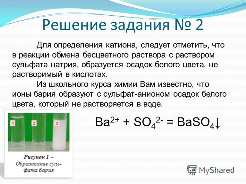 Решение задания 2 Для определения катиона, следует отметить, что в реакции обмена бесцветного раствора с раствором сульфата натрия, образуется осадок белого цвета, не растворимый в кислотах. Из школьного курса химии Вам известно, что ионы бария образ