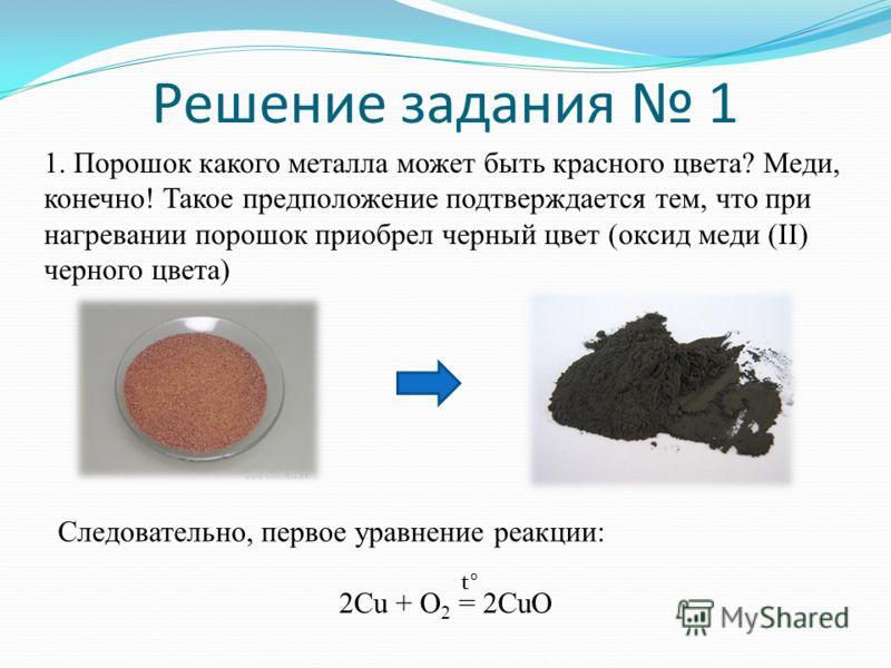 Решение задания 1 1. Порошок какого металла может быть красного цвета? Меди, конечно! Такое предположение подтверждается тем, что при нагревании порошок приобрел черный цвет (оксид меди (II) черного цвета) Следовательно, первое уравнение реакции: 2Cu