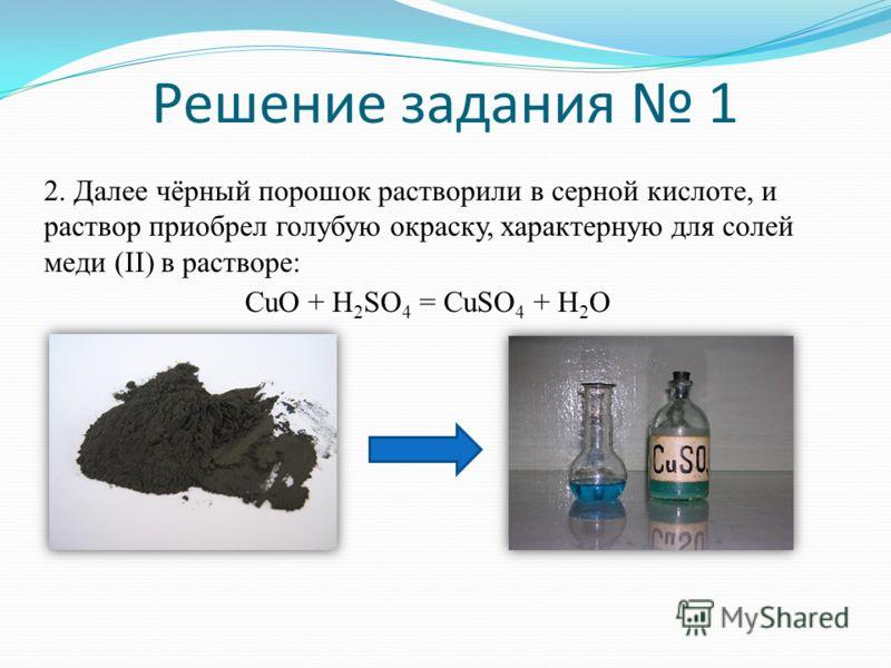 Решение задания 1 2. Далее чёрный порошок растворили в серной кислоте, и раствор приобрел голубую окраску, характерную для солей меди (II) в растворе: CuO + H 2 SO 4 = CuSO 4 + H 2 O