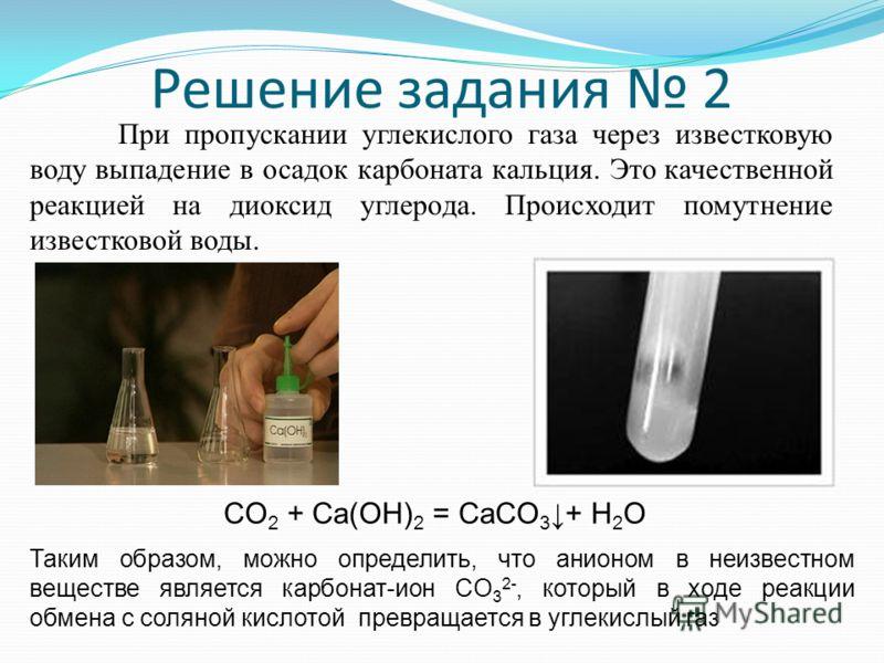 Решение задания 2 При пропускании углекислого газа через известковую воду выпадение в осадок карбоната кальция. Это качественной реакцией на диоксид углерода. Происходит помутнение известковой воды. CO 2 + Ca(OH) 2 = CaCO 3 + H 2 O Таким образом, мож