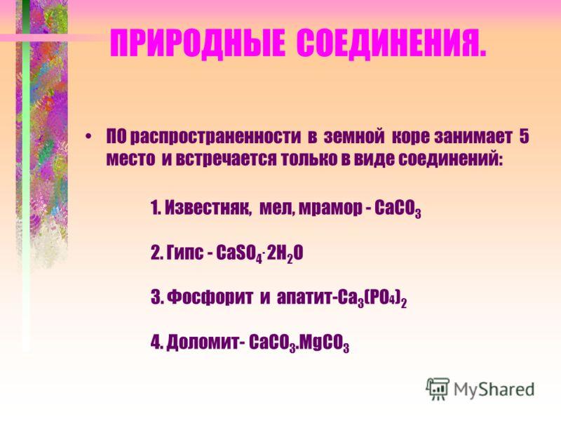 ПРИРОДНЫЕ СОЕДИНЕНИЯ. ПО распространенности в земной коре занимает 5 место и встречается только в виде соединений: 1. Известняк, мел, мрамор - СаСО 3 2. Гипс - СаSО 4. 2Н 2 О 3. Фосфорит и апатит-Са 3 (РО 4 ) 2 4. Доломит- СаСО 3.МgСО 3