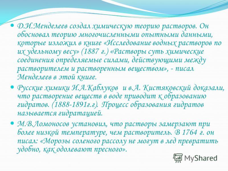 Д.И.Менделеев создал химическую теорию растворов. Он обосновал теорию многочисленными опытными данными, которые изложил в книге «Исследование водных растворов по их удельному весу» (1887 г.) «Растворы суть химические соединения определяемые силами, д