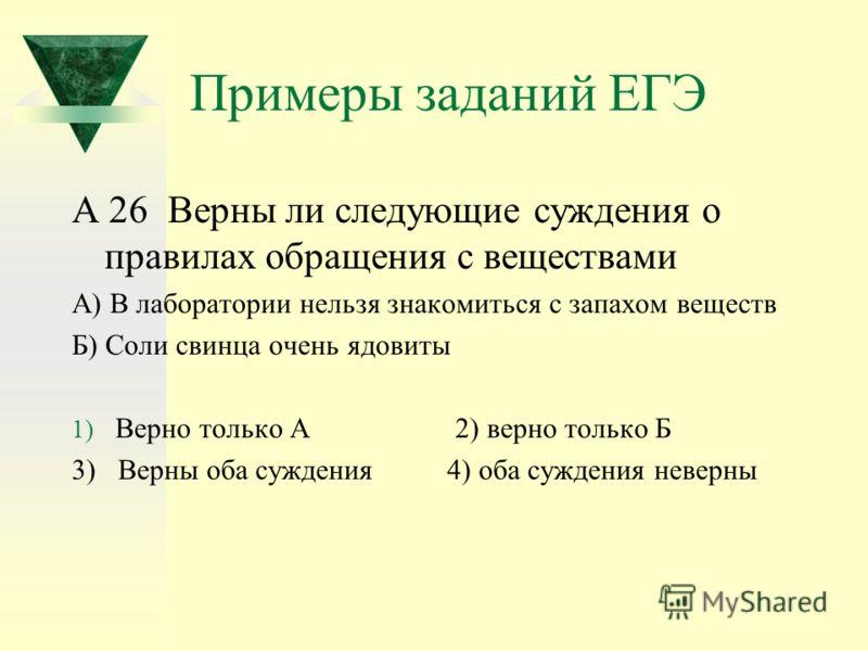 Примеры заданий ЕГЭ А 26 Верны ли следующие суждения о правилах обращения с веществами А) В лаборатории нельзя знакомиться с запахом веществ Б) Соли свинца очень ядовиты 1) Верно только А 2) верно только Б 3) Верны оба суждения 4) оба суждения неверн