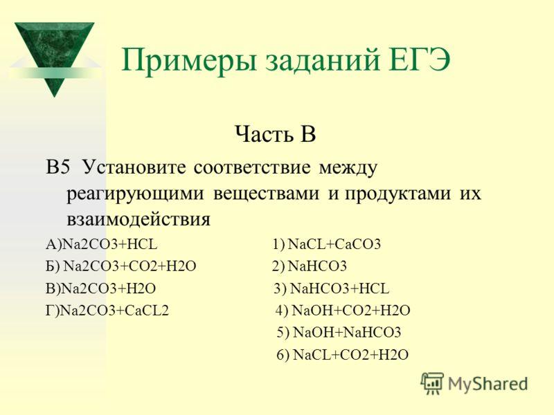 Примеры заданий ЕГЭ Часть В В5 Установите соответствие между реагирующими веществами и продуктами их взаимодействия А)Na2CO3+HCL 1) NaCL+CaCO3 Б) Na2CO3+CO2+H2O 2) NaHCO3 В)Na2CO3+H2O 3) NaHCO3+HCL Г)Na2CO3+CaCL2 4) NaOH+CO2+H2O 5) NaOH+NaHCO3 6) NaC