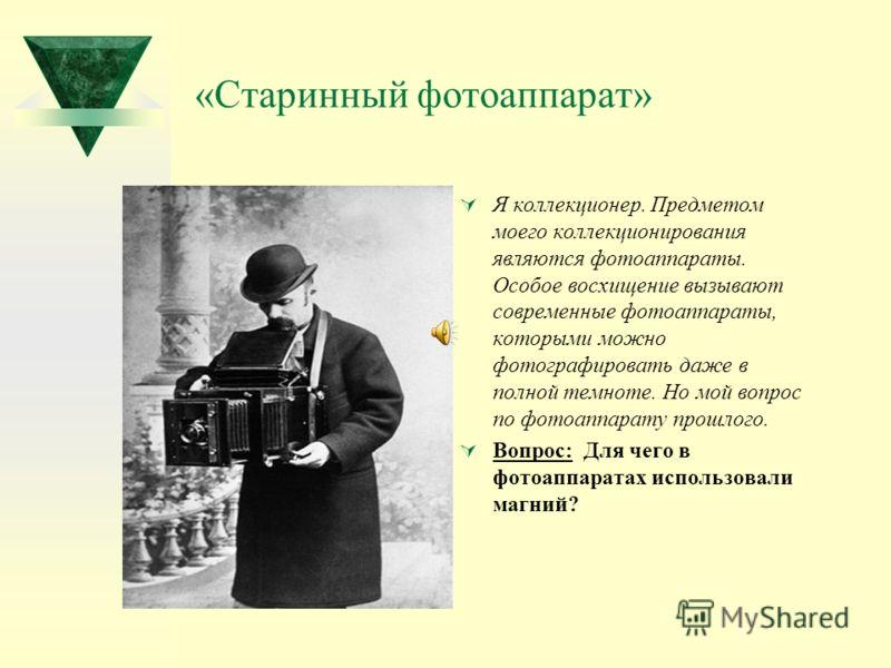 «Старинный фотоаппарат» Я коллекционер. Предметом моего коллекционирования являются фотоаппараты. Особое восхищение вызывают современные фотоаппараты, которыми можно фотографировать даже в полной темноте. Но мой вопрос по фотоаппарату прошлого. Вопро