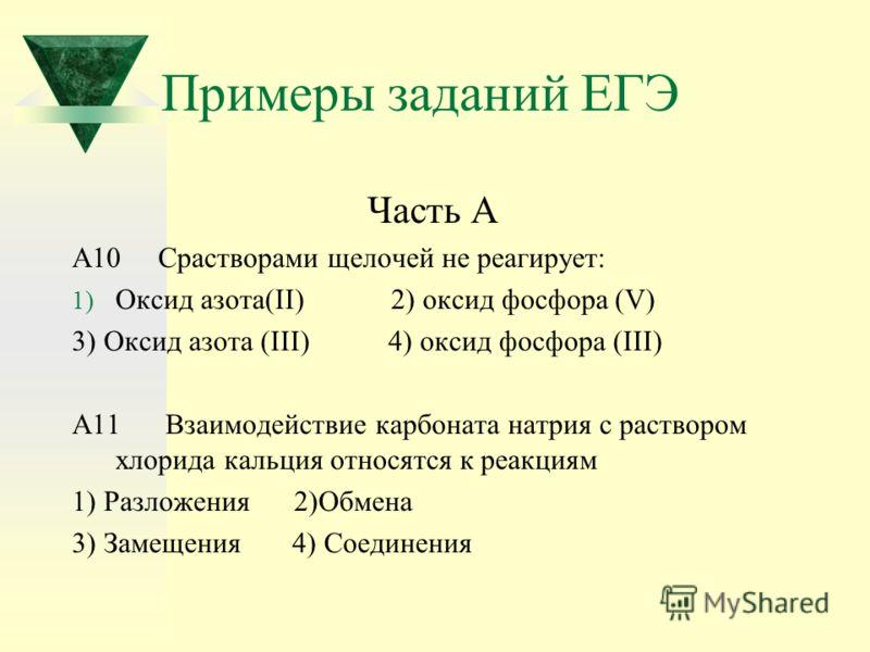 Примеры заданий ЕГЭ Часть А А10 Срастворами щелочей не реагирует: 1) Оксид азота(II) 2) оксид фосфора (V) 3) Оксид азота (III) 4) оксид фосфора (III) А11 Взаимодействие карбоната натрия с раствором хлорида кальция относятся к реакциям 1) Разложения 2