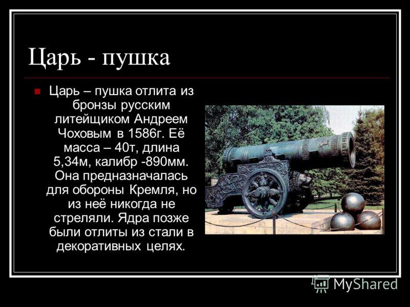 Царь - пушка Царь – пушка отлита из бронзы русским литейщиком Андреем Чоховым в 1586г. Её масса – 40т, длина 5,34м, калибр -890мм. Она предназначалась для обороны Кремля, но из неё никогда не стреляли. Ядра позже были отлиты из стали в декоративных ц