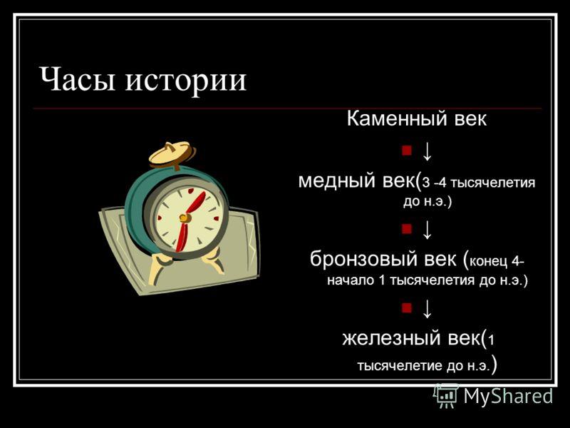 Часы истории Каменный век медный век( 3 -4 тысячелетия до н.э.) бронзовый век ( конец 4- начало 1 тысячелетия до н.э.) железный век( 1 тысячелетие до н.э. )