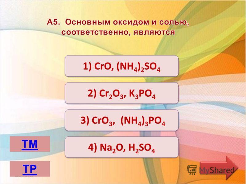 Неверно Верно 1) CrO, (NH 4 ) 2 SО 4 2) Сr 2 O 3, K 3 РО 4 2) Сr 2 O 3, K 3 РО 4 4) Na 2 O, Н 2 SО 4 3) CrO 3, (NH 4 ) 3 РО 4 13.06.2013 ТМ ТР