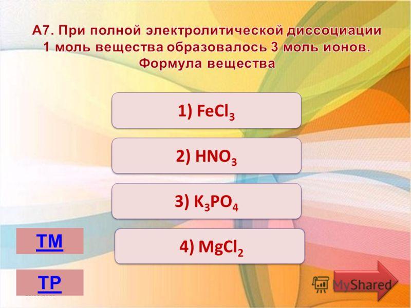 Верно Неверно 1) FeCl 3 3) K 3 PO 4 2) HNO 3 4) MgCl 2 13.06.2013 ТМ ТР