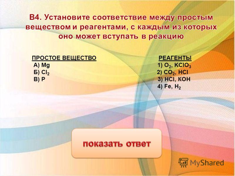 Название 13.06.2013 ПРОСТОЕ ВЕЩЕСТВО РЕАГЕНТЫ А) Mg 1) О 2, KCIO 3 Б) CI 2 2) CО 2, HCl В) P 3) НСI, КОН 4) Fe, H 2