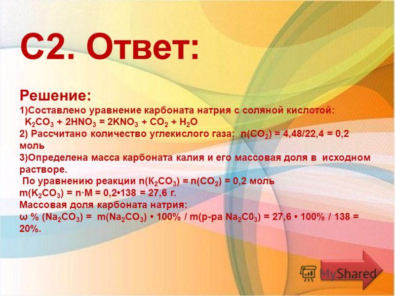 Название 13.06.2013 С2. Ответ: Решение: 1)Составлено уравнение карбоната натрия с соляной кислотой: K 2 CО 3 + 2НNO 3 = 2KNO 3 + CО 2 + Н 2 О 2) Рассчитано количество углекислого газа: n(CО 2 ) = 4,48/22,4 = 0,2 моль 3)Определена масса карбоната кали