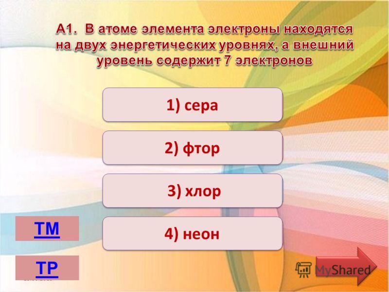 Верно Неверно 1) сера 2) фтор 4) неон 3) хлор 13.06.2013 ТМ ТР