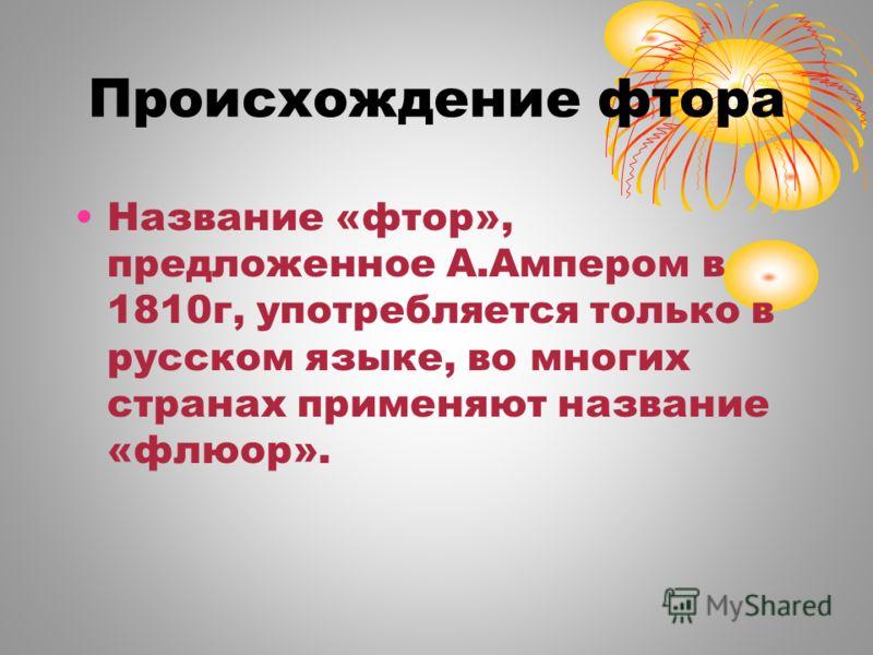 Происхождение фтора Название «фтор», предложенное А.Ампером в 1810г, употребляется только в русском языке, во многих странах применяют название «флюор».