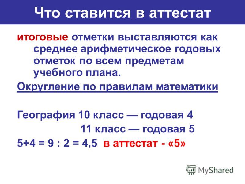 Что ставится в аттестат итоговые отметки выставляются как среднее арифметическое годовых отметок по всем предметам учебного плана. Округление по правилам математики География 10 класс годовая 4 11 класс годовая 5 5+4 = 9 : 2 = 4,5 в аттестат - «5»