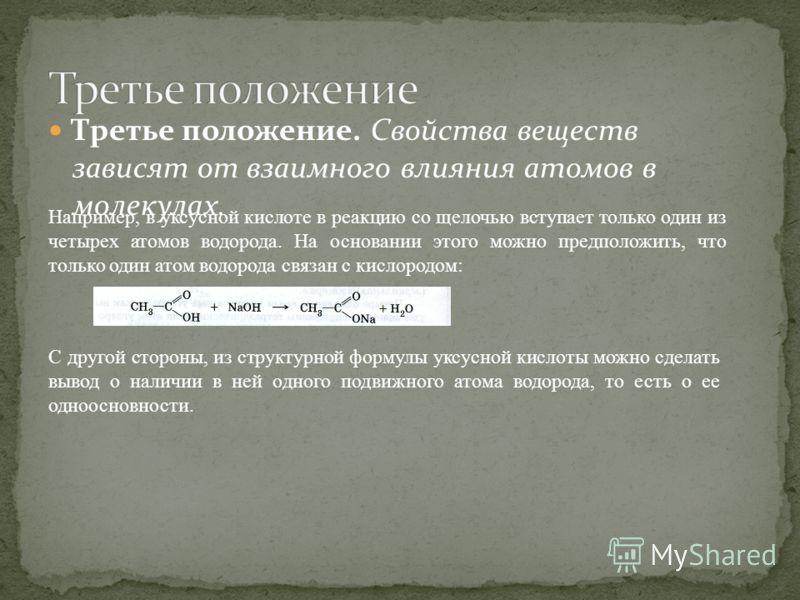 Третье положение. Свойства веществ зависят от взаимного влияния атомов в молекулах. Например, в уксусной кислоте в реакцию со щелочью вступает только один из четырех атомов водорода. На основании этого можно предположить, что только один атом водород