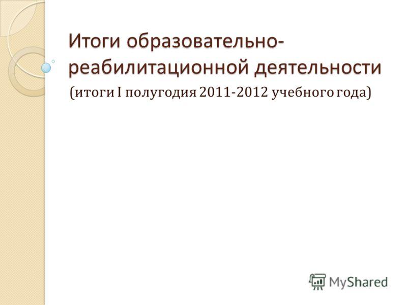 Итоги образовательно- реабилитационной деятельности (итоги I полугодия 2011-2012 учебного года)
