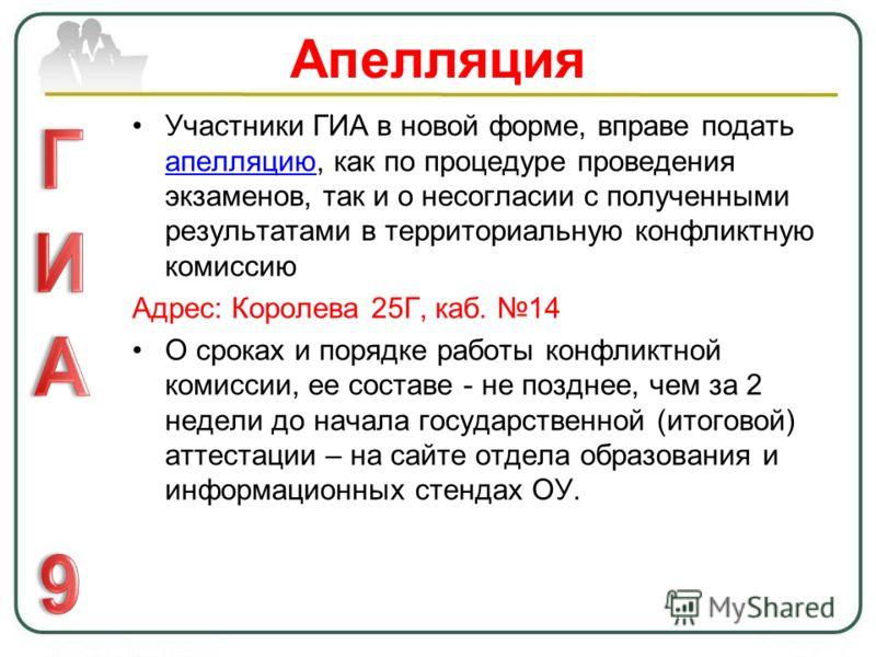 Апелляция Участники ГИА в новой форме, вправе подать апелляцию, как по процедуре проведения экзаменов, так и о несогласии с полученными результатами в территориальную конфликтную комиссию апелляцию Адрес: Королева 25Г, каб. 14 О сроках и порядке рабо
