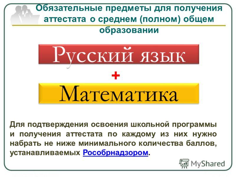 Обязательные предметы для получения аттестата о среднем (полном) общем образовании Русский язык Математика + Для подтверждения освоения школьной программы и получения аттестата по каждому из них нужно набрать не ниже минимального количества баллов, у