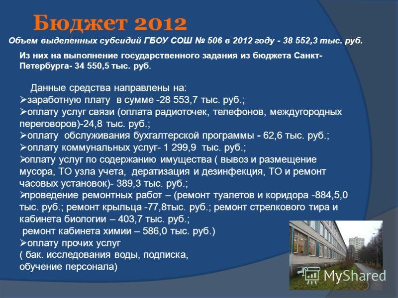 Бюджет 2012 Объем выделенных субсидий ГБОУ СОШ 506 в 2012 году - 38 552,3 тыс. руб. Из них на выполнение государственного задания из бюджета Санкт- Петербурга- 34 550,5 тыс. руб. Данные средства направлены на: заработную плату в сумме -28 553,7 тыс.
