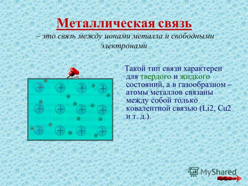 Металлическая связь – это связь между ионами металла и свободными электронами Такой тип связи характерен для твердого и жидкого состояний, а в газообразном – атомы металлов связаны между собой только ковалентной связью (Li2, Cu2 и т. д.).