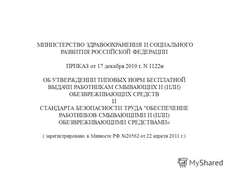 МИНИСТЕРСТВО ЗДРАВООХРАНЕНИЯ И СОЦИАЛЬНОГО РАЗВИТИЯ РОССИЙСКОЙ ФЕДЕРАЦИИ ПРИКАЗ от 17 декабря 2010 г. N 1122н ОБ УТВЕРЖДЕНИИ ТИПОВЫХ НОРМ БЕСПЛАТНОЙ ВЫДАЧИ РАБОТНИКАМ СМЫВАЮЩИХ И (ИЛИ) ОБЕЗВРЕЖИВАЮЩИХ СРЕДСТВ И СТАНДАРТА БЕЗОПАСНОСТИ ТРУДА