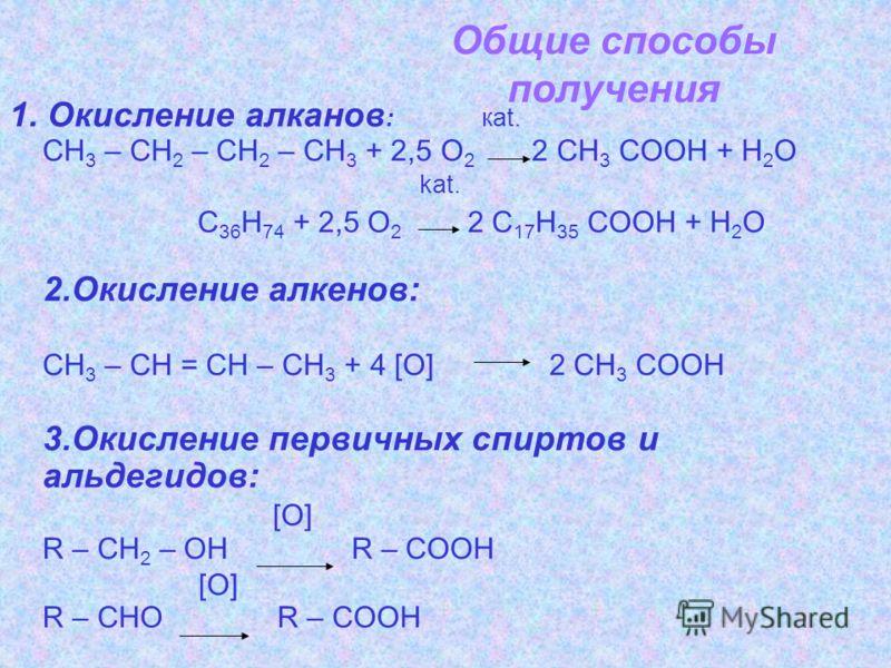 Общие способы получения 1. Окисление алканов : каt. СН 3 – СН 2 – СН 2 – СН 3 + 2,5 О 2 2 СН 3 СООН + Н 2 О kat. C 36 H 74 + 2,5 О 2 2 С 17 Н 35 СООН + Н 2 О 2.Окисление алкенов: СН 3 – СН = СН – СН 3 + 4 [O] 2 СН 3 СООН 3.Окисление первичных спиртов