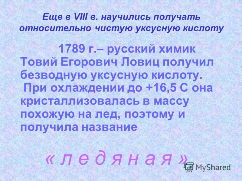Еще в VIII в. научились получать относительно чистую уксусную кислоту 1789 г.– русский химик Товий Егорович Ловиц получил безводную уксусную кислоту. При охлаждении до +16,5 С она кристаллизовалась в массу похожую на лед, поэтому и получила название
