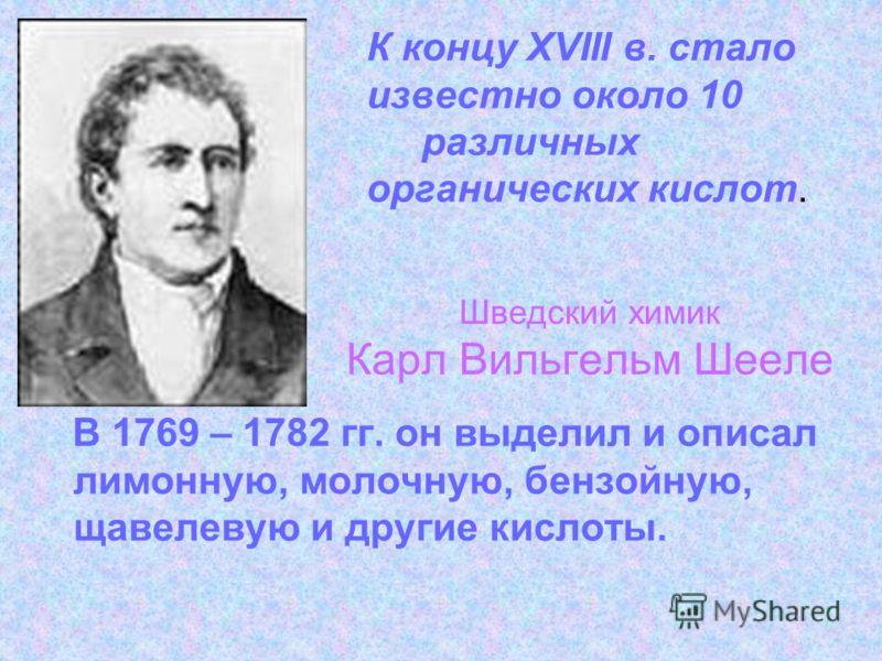 К концу XVIII в. стало известно около 10 различных органических кислот. В 1769 – 1782 гг. он выделил и описал лимонную, молочную, бензойную, щавелевую и другие кислоты. Шведский химик Карл Вильгельм Шееле