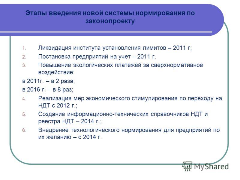 Этапы введения новой системы нормирования по законопроекту 1. Ликвидация института установления лимитов – 2011 г; 2. Постановка предприятий на учет – 2011 г. 3. Повышение экологических платежей за сверхнормативное воздействие: в 2011г. – в 2 раза; в