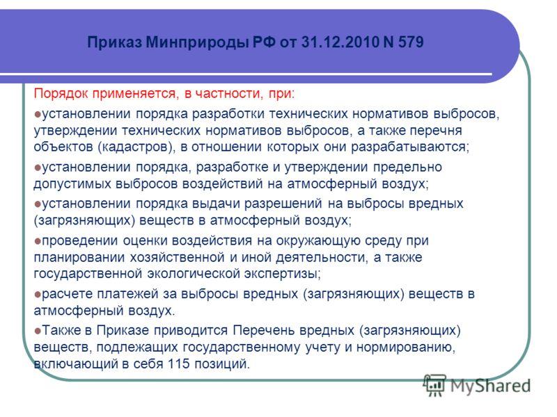 Приказ Минприроды РФ от 31.12.2010 N 579 Порядок применяется, в частности, при: установлении порядка разработки технических нормативов выбросов, утверждении технических нормативов выбросов, а также перечня объектов (кадастров), в отношении которых он
