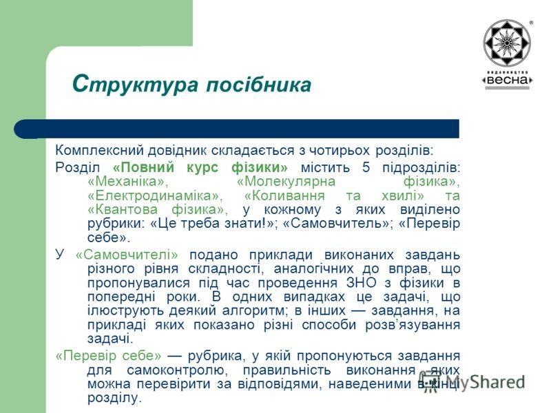 С труктура посібника Комплексний довідник складається з чотирьох розділів: Розділ «Повний курс фізики» містить 5 підрозділів: «Механіка», «Молекулярна фізика», «Електродинаміка», «Коливання та хвилі» та «Квантова фізика», у кожному з яких виділено ру