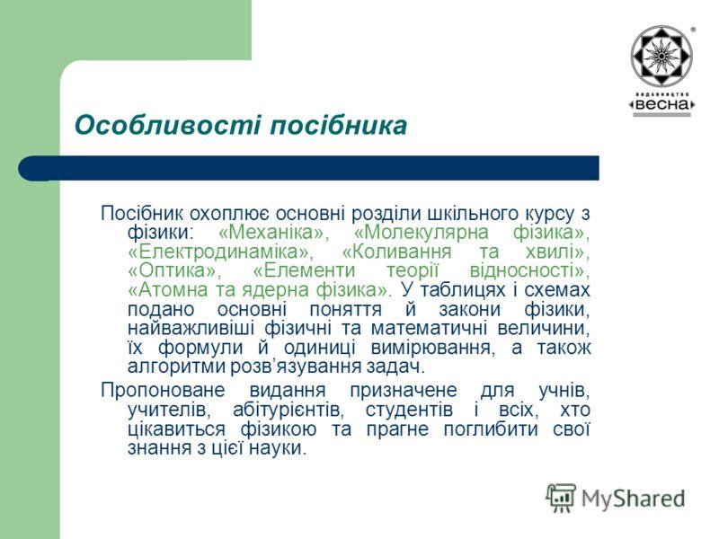 Особливості посібника Посібник охоплює основні розділи шкільного курсу з фізики: «Механіка», «Молекулярна фізика», «Електродинаміка», «Коливання та хвилі», «Оптика», «Елементи теорії відносності», «Атомна та ядерна фізика». У таблицях і схемах подано
