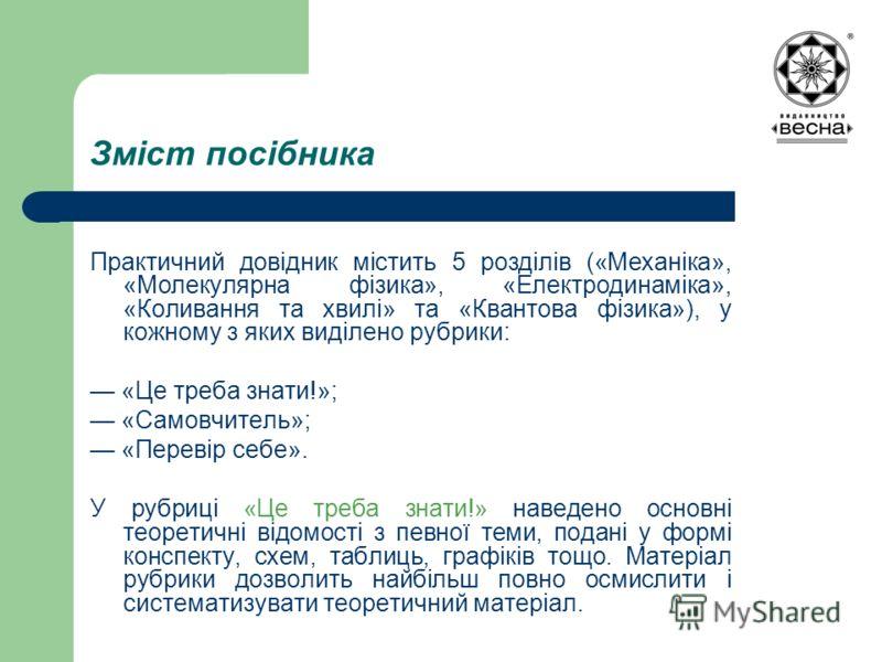 Зміст посібника Практичний довідник містить 5 розділів («Механіка», «Молекулярна фізика», «Електродинаміка», «Коливання та хвилі» та «Квантова фізика»), у кожному з яких виділено рубрики: «Це треба знати!»; «Самовчитель»; «Перевір себе». У рубриці «Ц