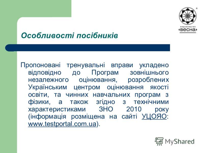 Особливості посібників Пропоновані тренувальні вправи укладено відповідно до Програм зовнішнього незалежного оцінювання, розроблених Українським центром оцінювання якості освіти, та чинних навчальних програм з фізики, а також згідно з технічними хара